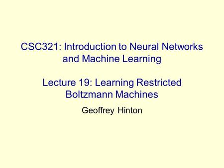 CSC321: Introduction to Neural Networks and Machine Learning Lecture 19: Learning Restricted Boltzmann Machines Geoffrey Hinton.