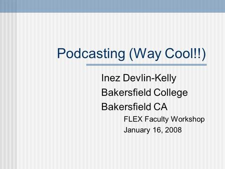Podcasting (Way Cool!!) Inez Devlin-Kelly Bakersfield College Bakersfield CA FLEX Faculty Workshop January 16, 2008.