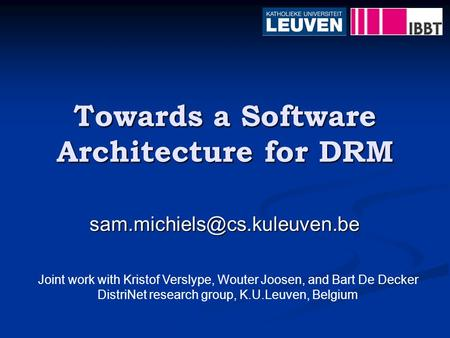 Towards a Software Architecture for DRM Joint work with Kristof Verslype, Wouter Joosen, and Bart De Decker DistriNet research.