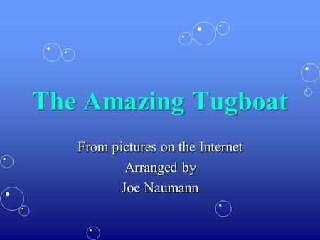The Amazing Tugboat From pictures on the Internet Arranged by Joe Naumann.