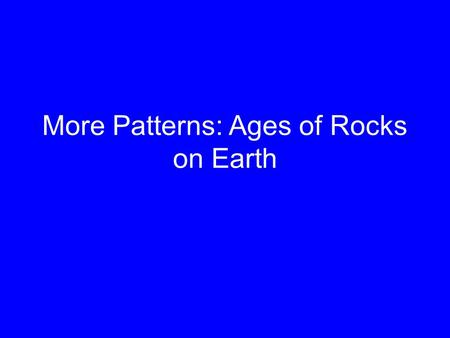 More Patterns: Ages of Rocks on Earth. How do we know how old rocks are? This isn't our goal here. Most methods for dating rocks use radioactivity – the.