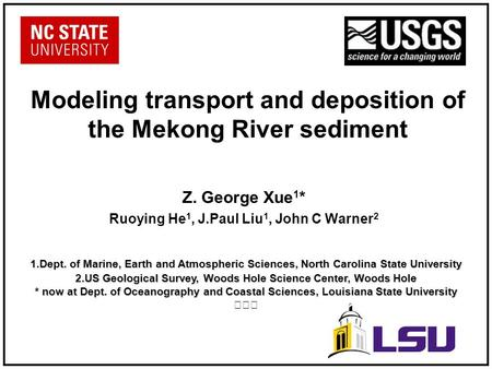 Modeling transport and deposition of the Mekong River sediment Z. George Xue 1 * Ruoying He 1, J.Paul Liu 1, John C Warner 2 1.Dept. of Marine, Earth and.