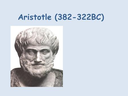Aristotle (382-322BC). Aristotle was born in 384 BC in Halkidiki, a Greek island. His father was the personal doctor to the king of Macedonia. He was.