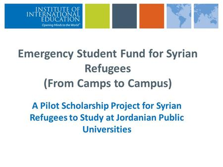 Emergency Student Fund for Syrian Refugees (From Camps to Campus) A Pilot Scholarship Project for Syrian Refugees to Study at Jordanian Public Universities.