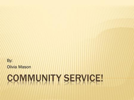 By: Olivia Mason.  Community service is when someone performs an action which benefits his or her community.