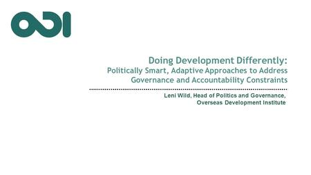 Doing Development Differently: Politically Smart, Adaptive Approaches to Address Governance and Accountability Constraints Leni Wild, Head of Politics.