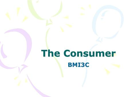 The Consumer BMI3C. Why we buy… What motivates you to buy consumer goods and service? Make a list of the factors that influence your buying habits.