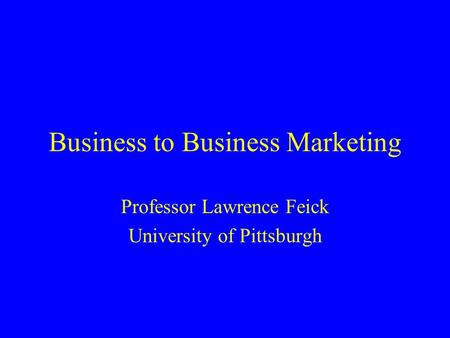 Business to Business Marketing Professor Lawrence Feick University of Pittsburgh.