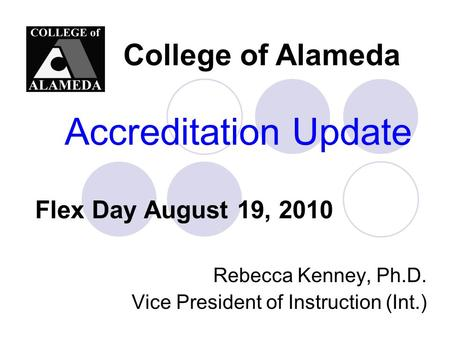Accreditation Update Rebecca Kenney, Ph.D. Vice President of Instruction (Int.) College of Alameda Flex Day August 19, 2010.