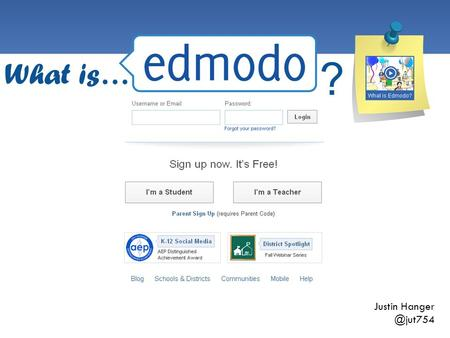 "Justin What is… ?. What is it?  Edmodo is a Learning Management System (LMS) for students and teachers.  Think of it as a ""Social Network"""