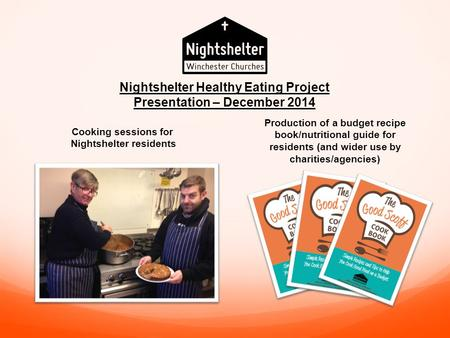 Cooking sessions for Nightshelter residents Production of a budget recipe book/nutritional guide for residents (and wider use by charities/agencies) Nightshelter.