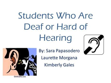 Students Who Are Deaf or Hard of Hearing By: Sara Papasodero Laurette Morgana Kimberly Gales.
