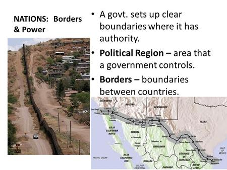 NATIONS: Borders & Power A govt. sets up clear boundaries where it has authority. Political Region – area that a government controls. Borders – boundaries.