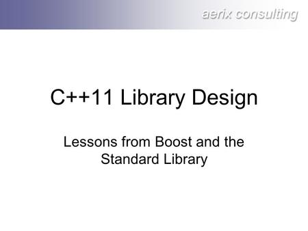Aerix consulting C++11 Library Design Lessons from Boost and the Standard Library.