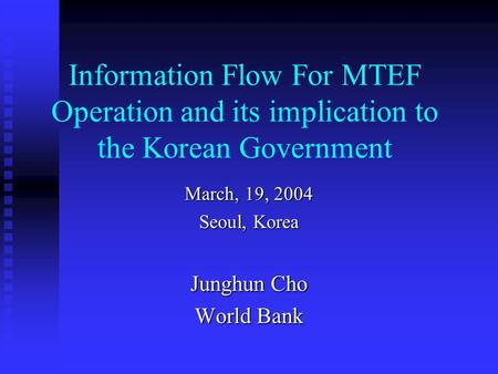 Information Flow For MTEF Operation and its implication to the Korean Government March, 19, 2004 Seoul, Korea Junghun Cho World Bank.