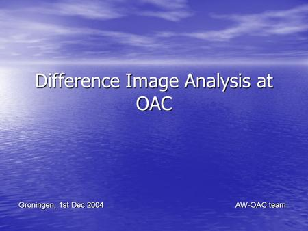 Difference Image Analysis at OAC Groningen, 1st Dec 2004 AW-OAC team.