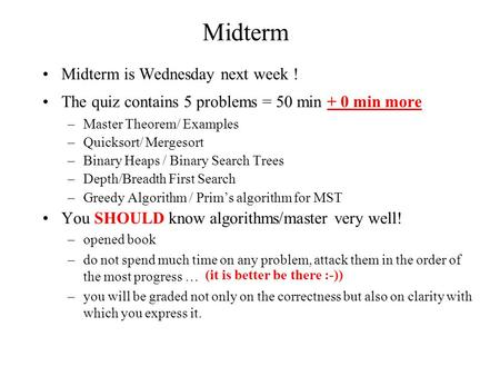 Midterm Midterm is Wednesday next week ! The quiz contains 5 problems = 50 min + 0 min more –Master Theorem/ Examples –Quicksort/ Mergesort –Binary Heaps.