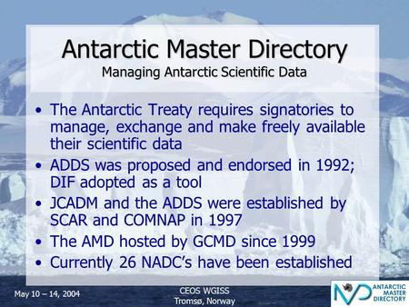 May 10 – 14, 2004 CEOS WGISS Tromsø, Norway Antarctic Master Directory Managing Antarctic Scientific Data The Antarctic Treaty requires signatories to.