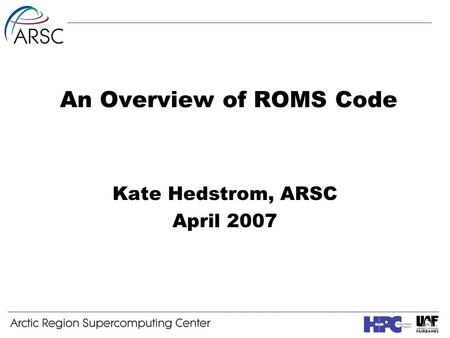 An Overview of ROMS Code Kate Hedstrom, ARSC April 2007.