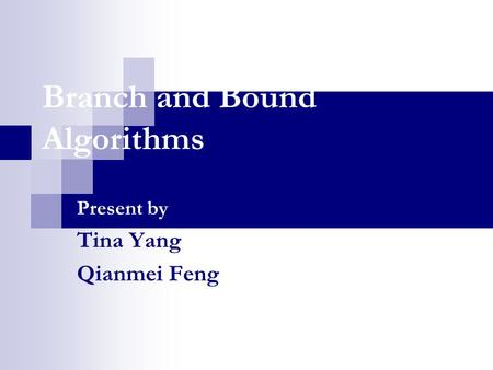Branch and Bound Algorithms Present by Tina Yang Qianmei Feng.