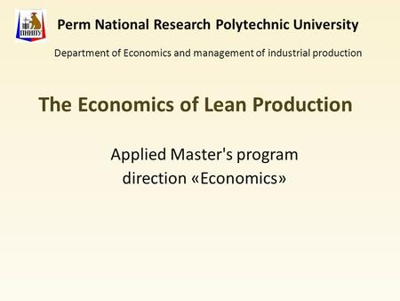 The Economics of Lean Production Applied Master's program direction «Economics» Perm National Research Polytechnic University Department of Economics and.