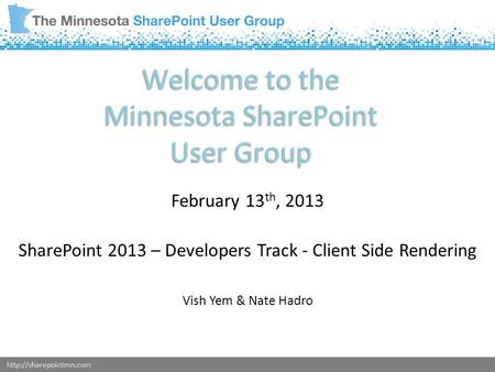 Welcome to the Minnesota SharePoint User Group February 13 th, 2013 SharePoint 2013 – Developers Track - Client Side Rendering.