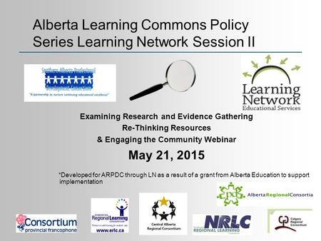 Examining Research and Evidence Gathering Re-Thinking Resources & Engaging the Community Webinar May 21, 2015 *Developed for ARPDC through LN as a result.