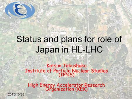 Status and plans for role of Japan in HL-LHC Katsuo Tokushuku Institute of Particle Nuclear Studies (IPNS) High Energy Accelerator Research Organization.