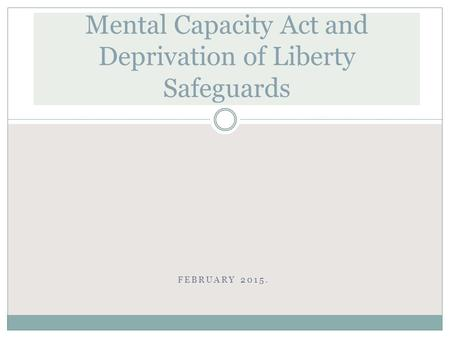 FEBRUARY 2015. Mental Capacity Act and Deprivation of Liberty Safeguards.