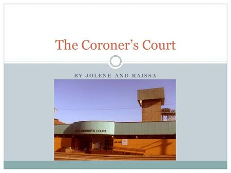 BY JOLENE AND RAISSA The Coroner's Court. What is Coroner's Court? It investigates on how the people die, in mysterious circumstances. In order for it.