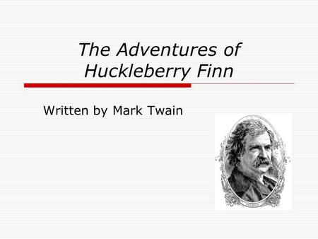 The Adventures of Huckleberry Finn Written by Mark Twain.