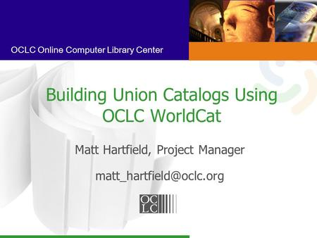 OCLC Online Computer Library Center Building Union Catalogs Using OCLC WorldCat Matt Hartfield, Project Manager