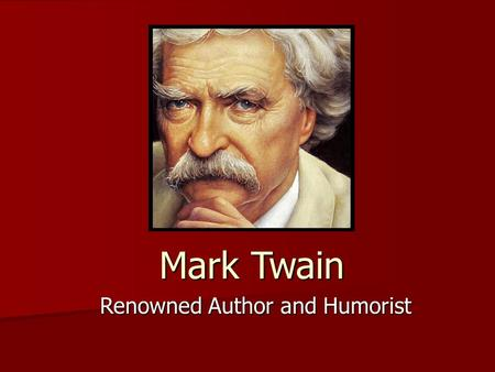 Mark Twain Renowned Author and Humorist. Mark Twain (1835-1910) Regarded as one of the greatest American writers Regarded as one of the greatest American.