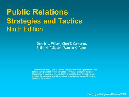 Copyright © Allyn and Bacon 2009 Public Relations Strategies and Tactics Ninth Edition Dennis L. Wilcox, Glen T. Cameron, Philip H. Ault, and Warren K.