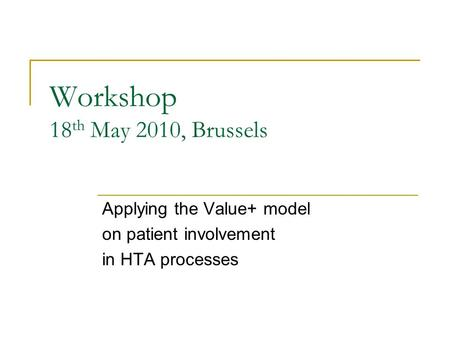Workshop 18 th May 2010, Brussels Applying the Value+ model on patient involvement in HTA processes.
