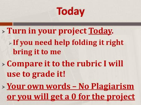Today  Turn in your project Today.  If you need help folding it right bring it to me  Compare it to the rubric I will use to grade it!  Your own words.