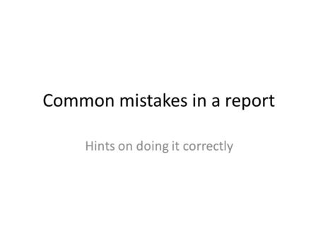 Common mistakes in a report Hints on doing it correctly.