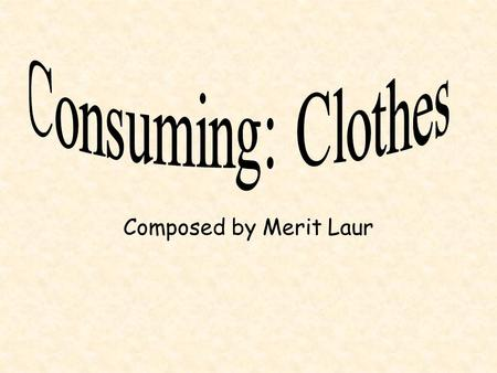 Composed by Merit Laur. Who did we ask questions from? We conducted a small survey about the consumption of clothes in our school. There were four main.