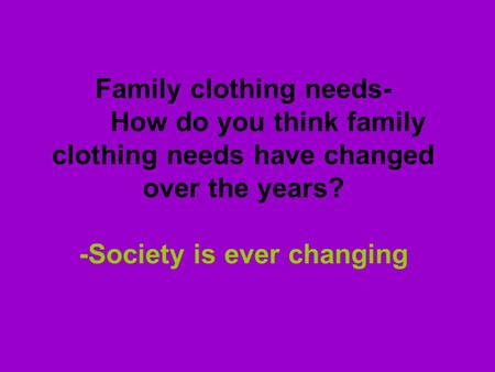 Family clothing needs- How do you think family clothing needs have changed over the years? -Society is ever changing.