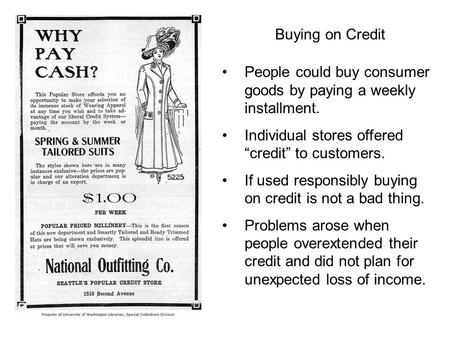 "Buying on Credit People could buy consumer goods by paying a weekly installment. Individual stores offered ""credit"" to customers. If used responsibly buying."