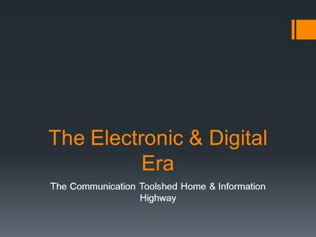 The Electronic & Digital Era The Communication Toolshed Home & Information Highway.