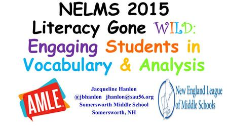 NELMS 2015 Literacy Gone WILD: Engaging Students in Vocabulary & Analysis Jacqueline Somersworth Middle School Somersworth,