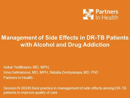 Management of Side Effects in DR-TB Patients with Alcohol and Drug Addiction Askar Yedilbayev, MD, MPH, Irina Gelmanova, MD, MPH, Natalia Zemlyanaya, MD,
