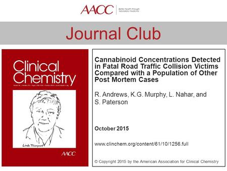 Journal Club Cannabinoid Concentrations Detected in Fatal Road Traffic Collision Victims Compared with a Population of Other Post Mortem Cases R. Andrews,