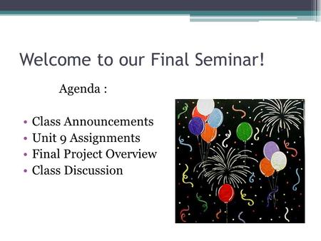 Welcome to our Final Seminar! Agenda : Class Announcements Unit 9 Assignments Final Project Overview Class Discussion.