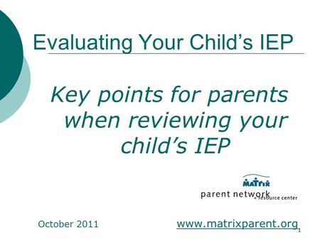 1 Evaluating Your Child's IEP Key points for parents when reviewing your child's IEP October 2011 www.matrixparent.org.