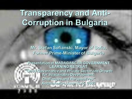 Transparency and Anti- Corruption in Bulgaria Mr. Stefan Sofianski, Mayor of Sofia, Former Prime-Minister of Bulgaria Presentation at MADAGASCAR GOVERNMENT.