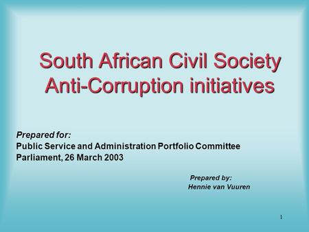 1 South African Civil Society Anti-Corruption initiatives Prepared for: Public Service and Administration Portfolio Committee Parliament, 26 March 2003.