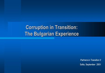 Corruption in Transition: The Bulgarian Experience Partners in Transition II Sofia, September 2001.