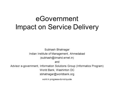Work in progress-do not quote eGovernment Impact on Service Delivery Subhash Bhatnagar Indian Institute of Management, Ahmedabad